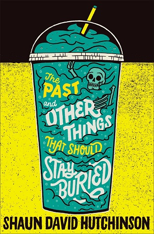 "A plastic cup with a domed lid. The lid is set against a black background, the cup against a yellow background. Inside the cup is a teal drink that contains a skeleton and the text of the title: ""The Past and Other Things That Should Stay Buried."" Below the cup is the author's name: ""Shaun David Hutchinson."""