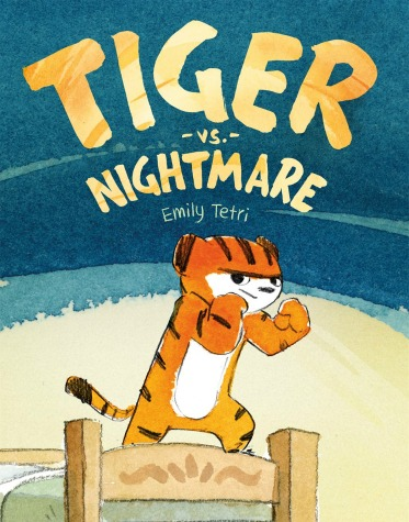"A small tiger stands at the foot of a bed, holding up her fists in a defensive position with a determined look on her face. Text: ""Tiger vs. Nightmare. Emily Tetri."""