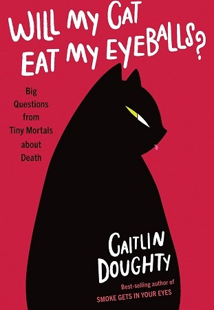"Image: A black cat silhouetted against a red background. Text: ""Will My Cat Eat My Eyeballs?: Big Questions from Tiny Mortals about Death. Caitlin Doughty. Best-selling author of Smoke Gets in Your Eyes."""