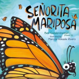 Image: A smiling monarch butterfly looks at the viewer. She flies against a blue-green sky filled with white clouds and other butterflies. Text: Señorita Mariposa. Ben Gundersheimer (Mister G). Illustrated by Marcos Almada Rivero.