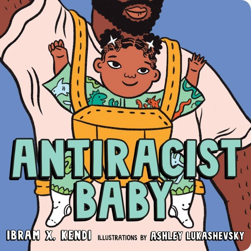 "Image: A baby with brown skin and black hair sits with their arms raised in a yellow carrier against the chest of a person with brown skin and black facial hair. Text: ""Antiracist Baby. Ibram X. Kendi. Illustrations by Ashley Lukashevsky."""