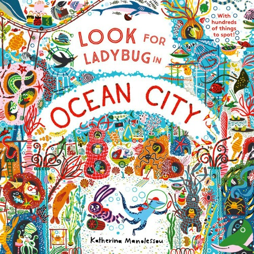 "Image: A colorful, busy underwater scene of sea creatures in various hiding places. Text: ""Look for Ladybug in Ocean City. Katherine Manolessou. With hundreds of things to spot!"""
